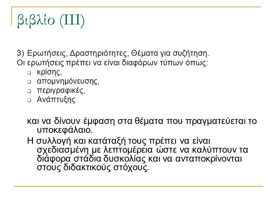 βιβλίο (ΙΙΙ) 3) Ερωτήσεις, Δραστηριότητες, Θέματα για συζήτηση. Οι ερωτήσεις πρέπει να είναι διαφόρων τύπων όπως: