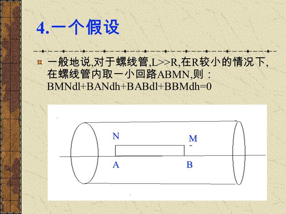 4.一个假设 一般地说,对于螺线管,L>>R,在R较小的情况下,在螺线管内取一小回路ABMN,则:BMNdl+BANdh+BABdl+BBMdh=0 N M A B