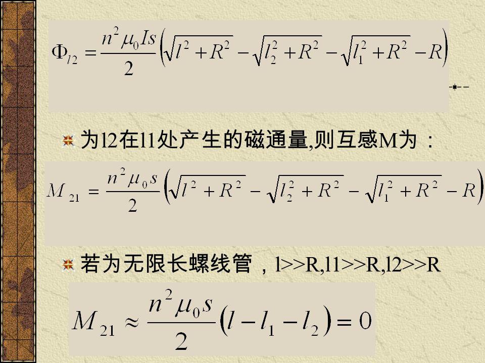 为l2在l1处产生的磁通量,则互感M为: 若为无限长螺线管,l>>R,l1>>R,l2>>R