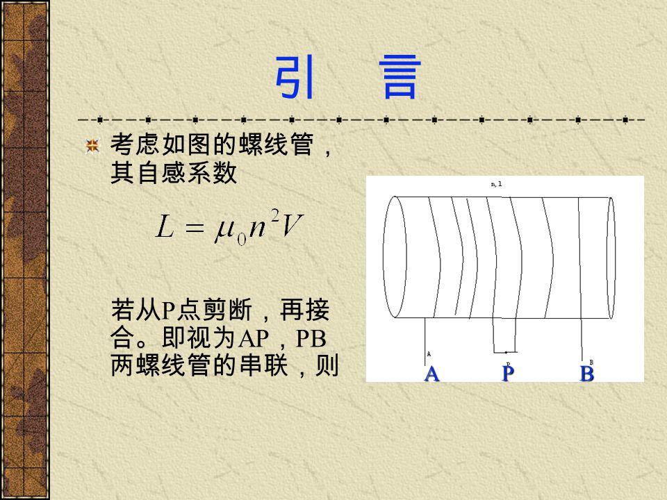 引 言 考虑如图的螺线管,其自感系数 若从P点剪断,再接合。即视为AP,PB两螺线管的串联,则 A P B