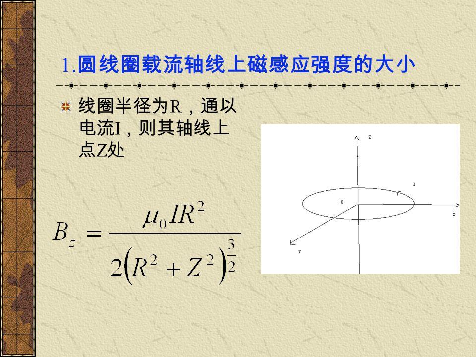 1.圆线圈载流轴线上磁感应强度的大小 线圈半径为R,通以电流I,则其轴线上点Z处