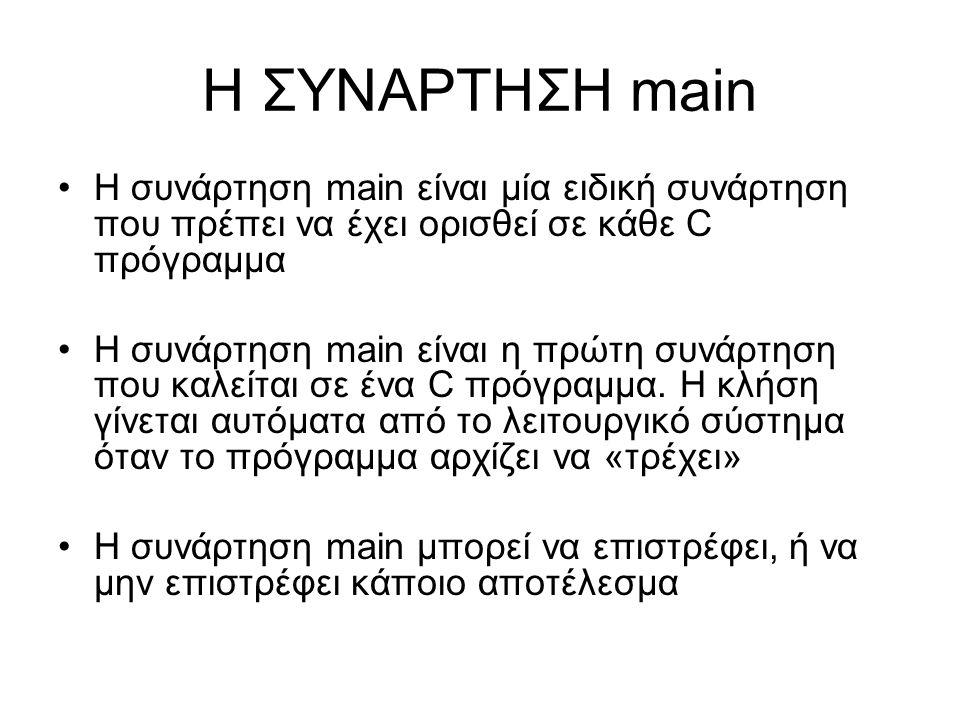 Η ΣΥΝΑΡΤΗΣΗ main Η συνάρτηση main είναι μία ειδική συνάρτηση που πρέπει να έχει ορισθεί σε κάθε C πρόγραμμα.