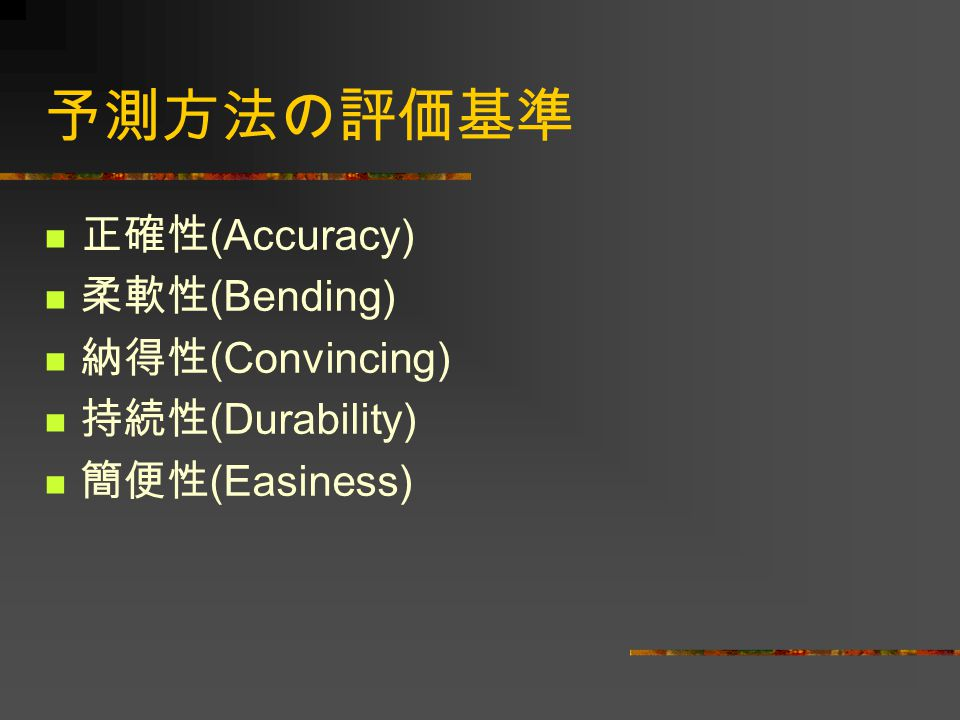 予測方法の評価基準 正確性(Accuracy) 柔軟性(Bending) 納得性(Convincing) 持続性(Durability)