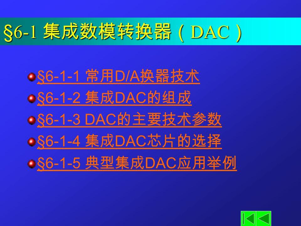 §6-1 集成数模转换器(DAC) §6-1-1 常用D/A换器技术 §6-1-2 集成DAC的组成 §6-1-3 DAC的主要技术参数