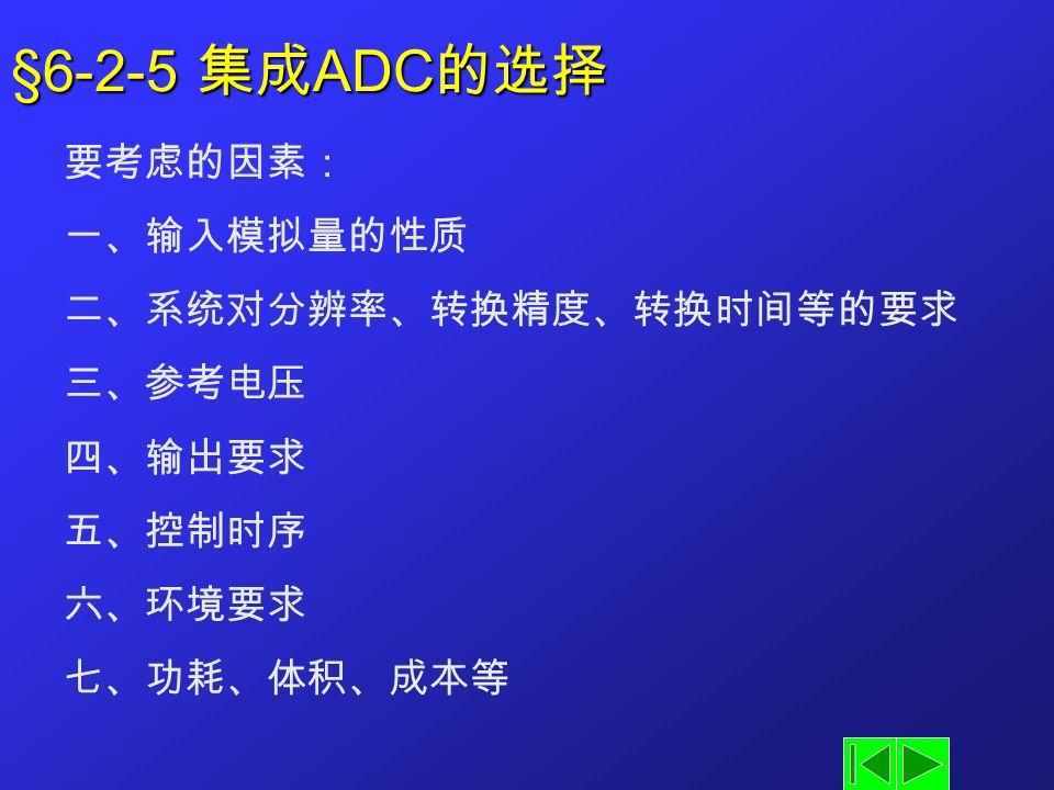 §6-2-5 集成ADC的选择 要考虑的因素: 一、输入模拟量的性质 二、系统对分辨率、转换精度、转换时间等的要求 三、参考电压