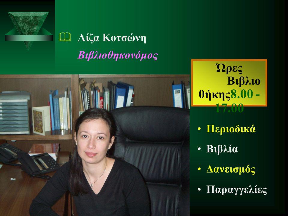 Ώρες Βιβλιο θήκης8.00 - 17.00 Λίζα Κοτσώνη Βιβλιοθηκονόμος Περιοδικά