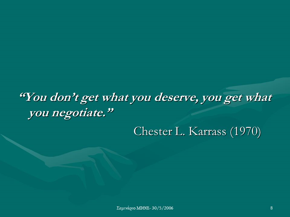 You don't get what you deserve, you get what you negotiate.