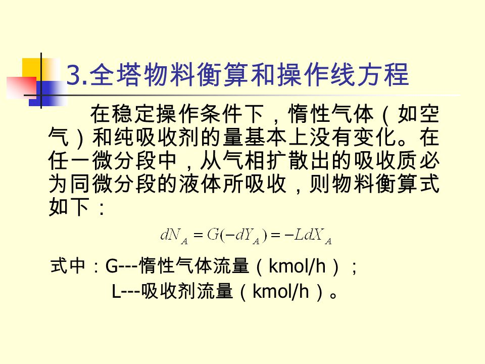 3.全塔物料衡算和操作线方程 在稳定操作条件下,惰性气体(如空气)和纯吸收剂的量基本上没有变化。在任一微分段中,从气相扩散出的吸收质必为同微分段的液体所吸收,则物料衡算式如下: 式中:G---惰性气体流量(kmol/h);