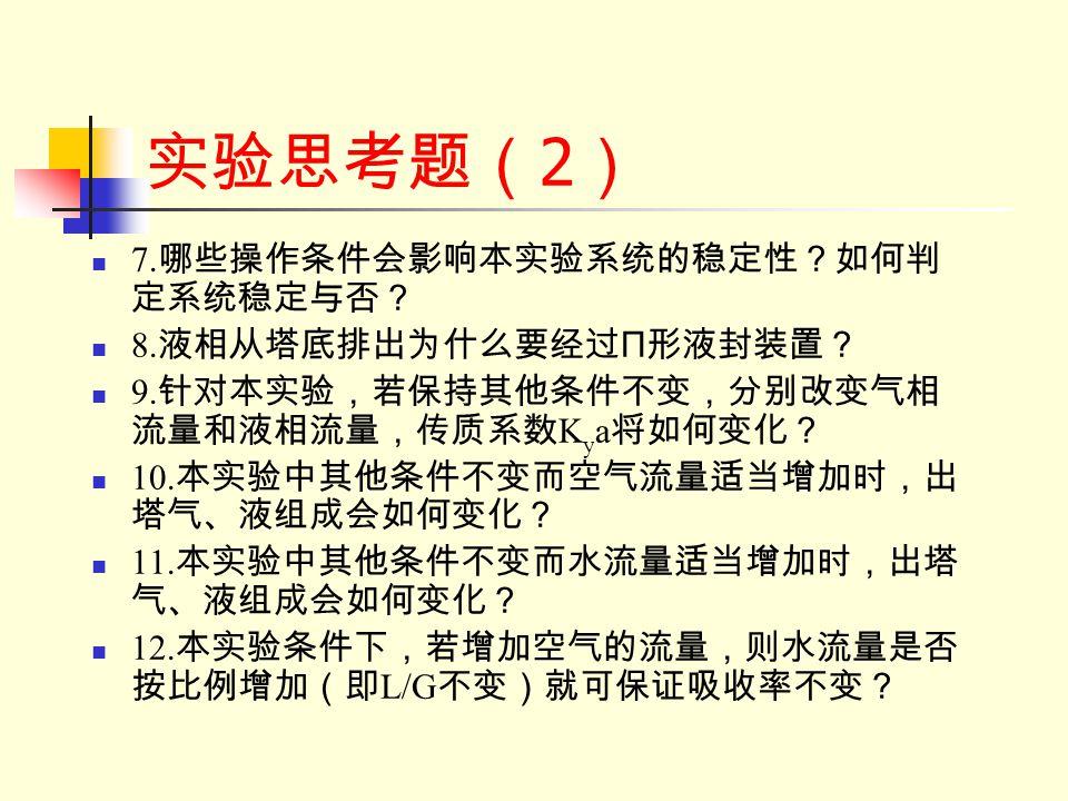 实验思考题(2) 7.哪些操作条件会影响本实验系统的稳定性?如何判定系统稳定与否? 8.液相从塔底排出为什么要经过П形液封装置?