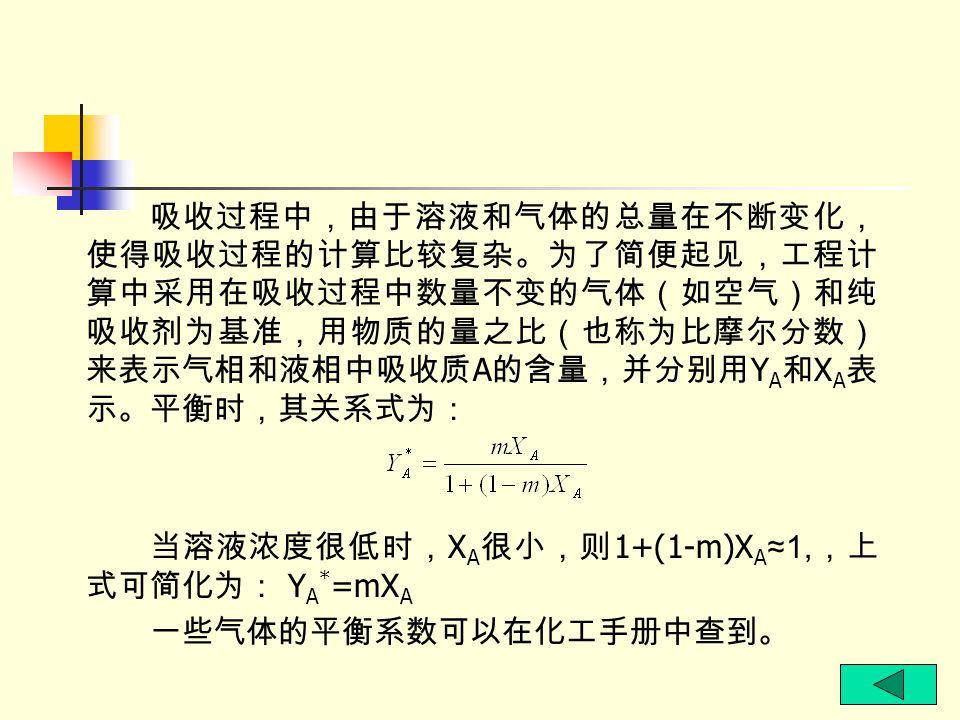 吸收过程中,由于溶液和气体的总量在不断变化,使得吸收过程的计算比较复杂。为了简便起见,工程计算中采用在吸收过程中数量不变的气体(如空气)和纯吸收剂为基准,用物质的量之比(也称为比摩尔分数)来表示气相和液相中吸收质A的含量,并分别用YA和XA表示。平衡时,其关系式为: