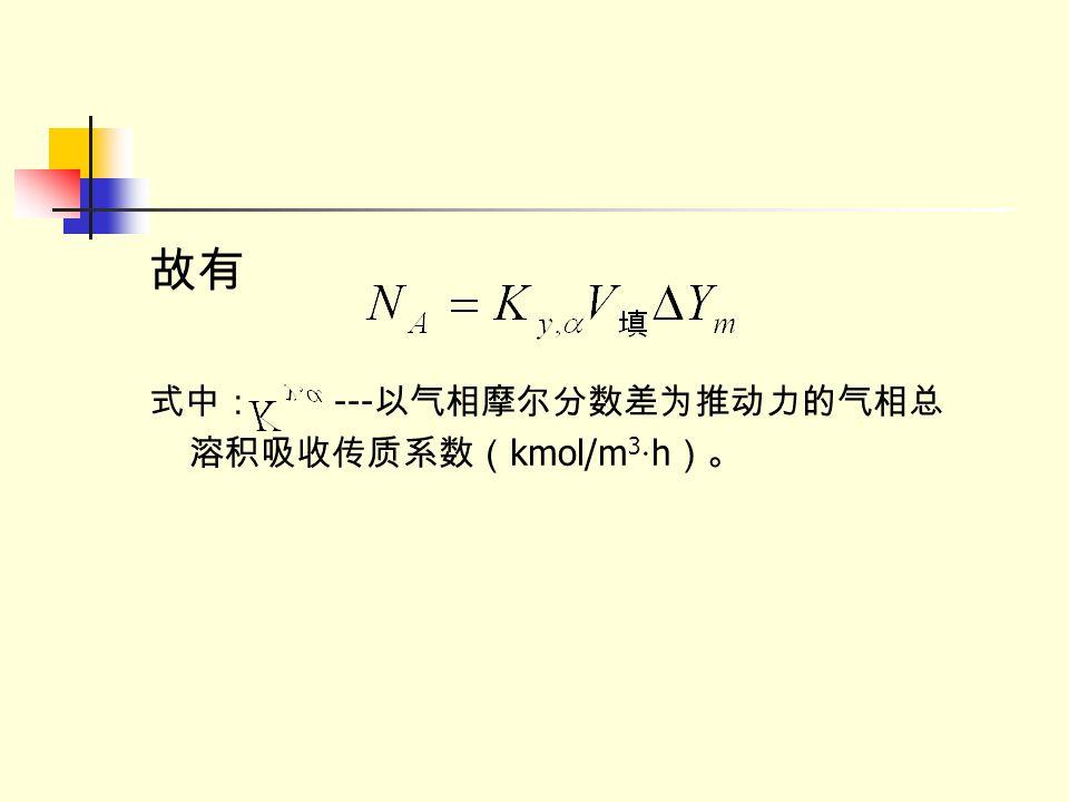 故有 式中: ---以气相摩尔分数差为推动力的气相总溶积吸收传质系数(kmol/m3·h)。
