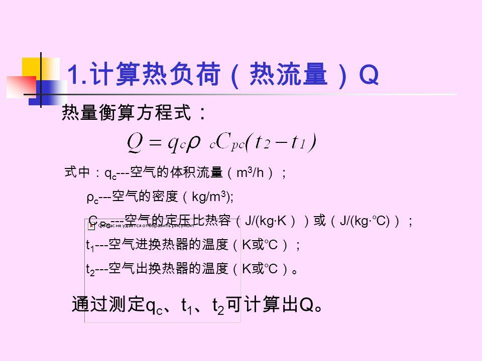 1.计算热负荷(热流量)Q 热量衡算方程式: 通过测定qc、t1、t2可计算出Q。 式中:qc---空气的体积流量(m3/h);