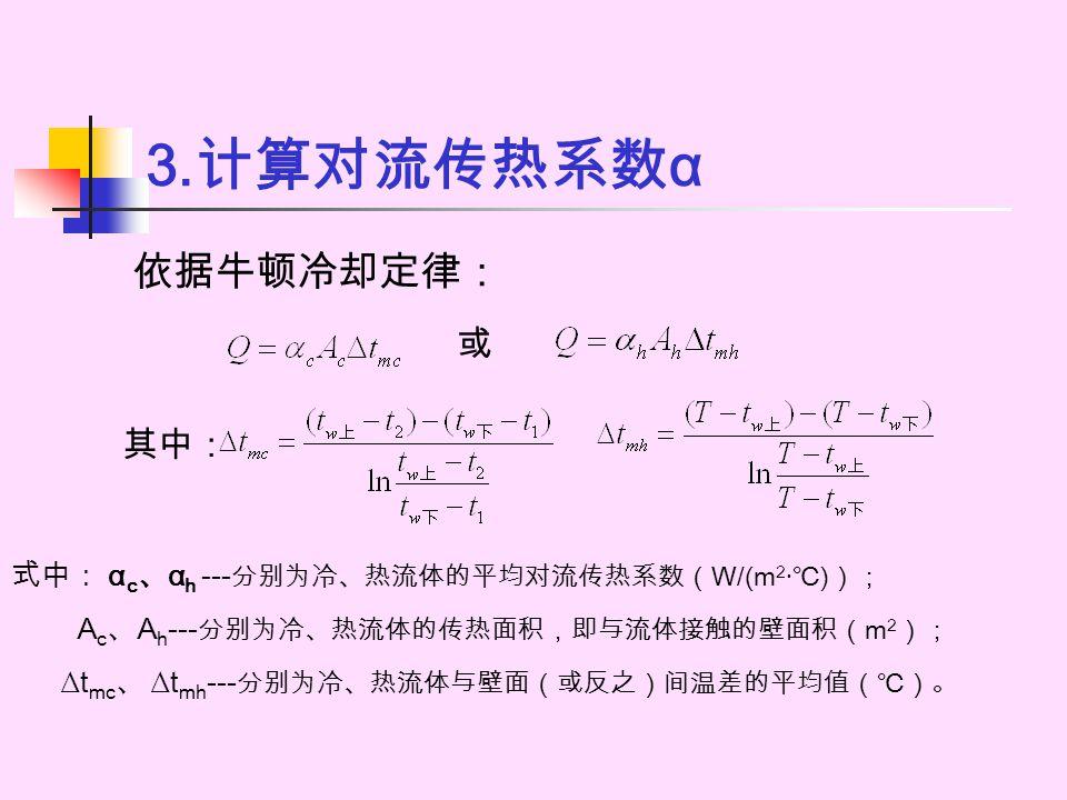 3.计算对流传热系数α 依据牛顿冷却定律: 或 其中: 式中: αc、αh ---分别为冷、热流体的平均对流传热系数(W/(m2·℃));