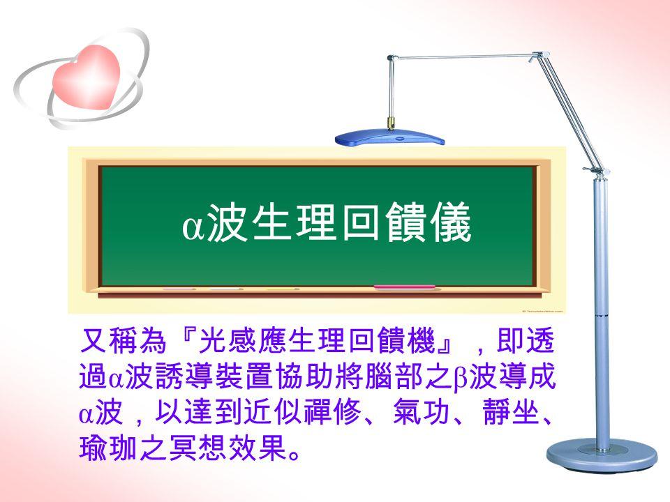 α波生理回饋儀 又稱為『光感應生理回饋機』,即透過α波誘導裝置協助將腦部之β波導成α波,以達到近似禪修、氣功、靜坐、瑜珈之冥想效果。