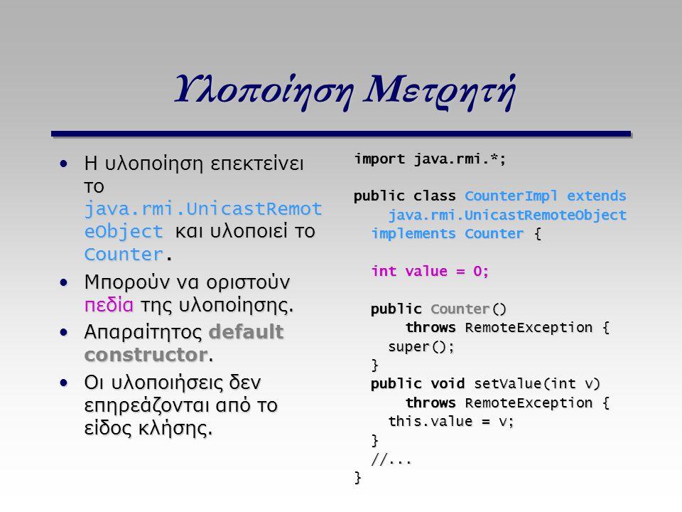 Υλοποίηση Μετρητή Η υλοποίηση επεκτείνει το java.rmi.UnicastRemoteObject και υλοποιεί το Counter. Μπορούν να οριστούν πεδία της υλοποίησης.