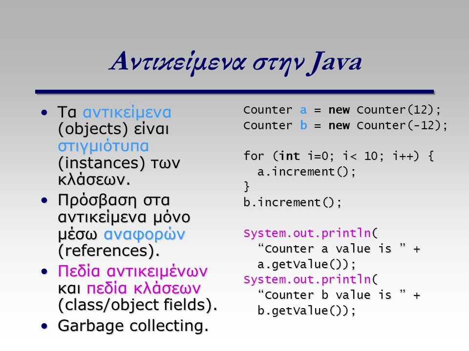 Αντικείμενα στην Java Τα αντικείμενα (objects) είναι στιγμιότυπα (instances) των κλάσεων. Πρόσβαση στα αντικείμενα μόνο μέσω αναφορών (references).