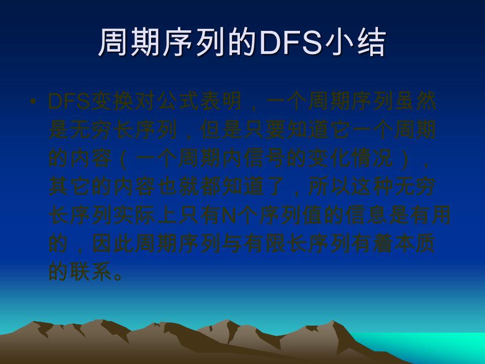 周期序列的DFS小结 DFS变换对公式表明,一个周期序列虽然是无穷长序列,但是只要知道它一个周期的内容(一个周期内信号的变化情况),其它的内容也就都知道了,所以这种无穷长序列实际上只有N个序列值的信息是有用的,因此周期序列与有限长序列有着本质的联系。