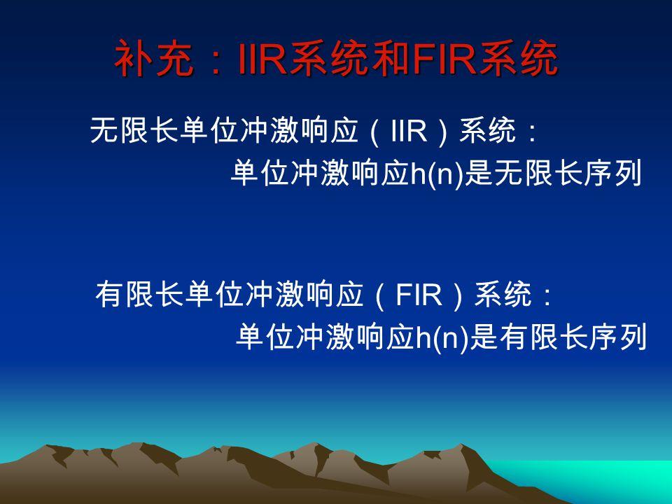 补充:IIR系统和FIR系统 无限长单位冲激响应(IIR)系统: 单位冲激响应h(n)是无限长序列 有限长单位冲激响应(FIR)系统: