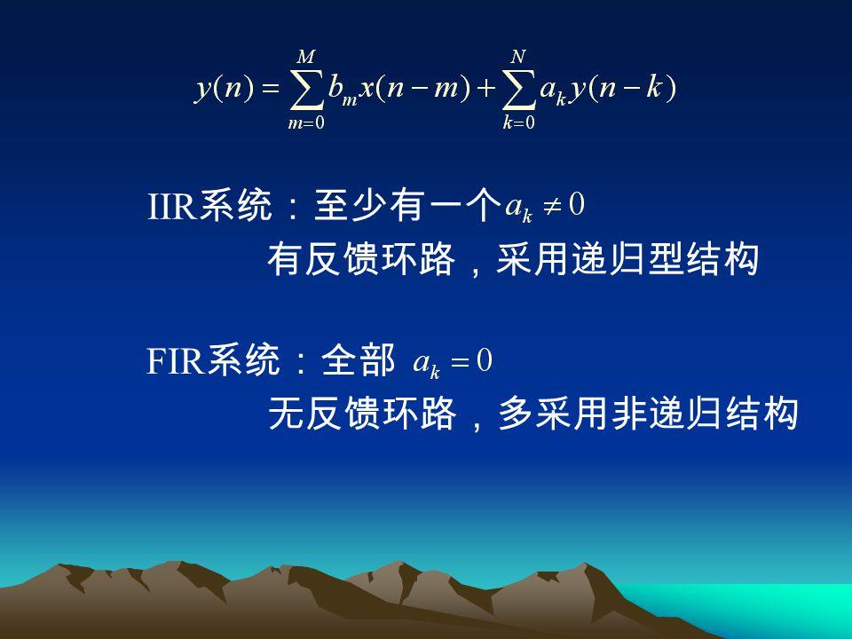 IIR系统:至少有一个 有反馈环路,采用递归型结构 FIR系统:全部 无反馈环路,多采用非递归结构