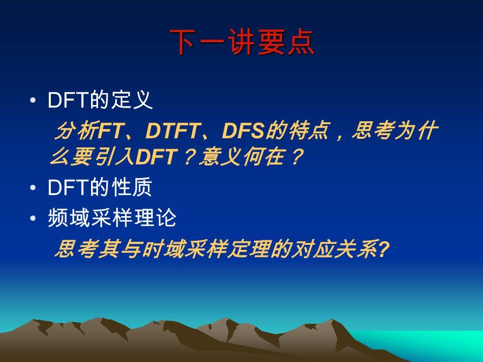 下一讲要点 DFT的定义 分析FT、DTFT、DFS的特点,思考为什么要引入DFT?意义何在? DFT的性质 频域采样理论