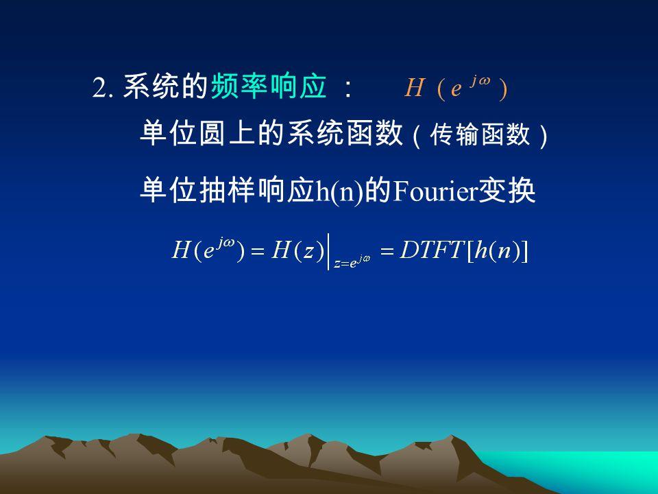 2. 系统的频率响应 : 单位圆上的系统函数(传输函数) 单位抽样响应h(n)的Fourier变换