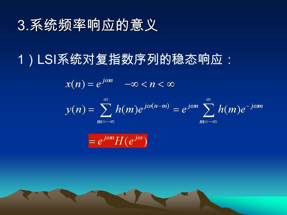 3.系统频率响应的意义 1)LSI系统对复指数序列的稳态响应:
