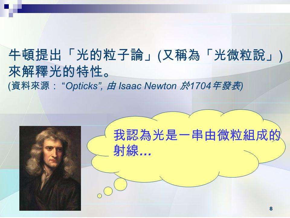 牛頓提出「光的粒子論」(又稱為「光微粒說」)來解釋光的特性。 (資料來源: Opticks , 由 Isaac Newton 於1704年發表)