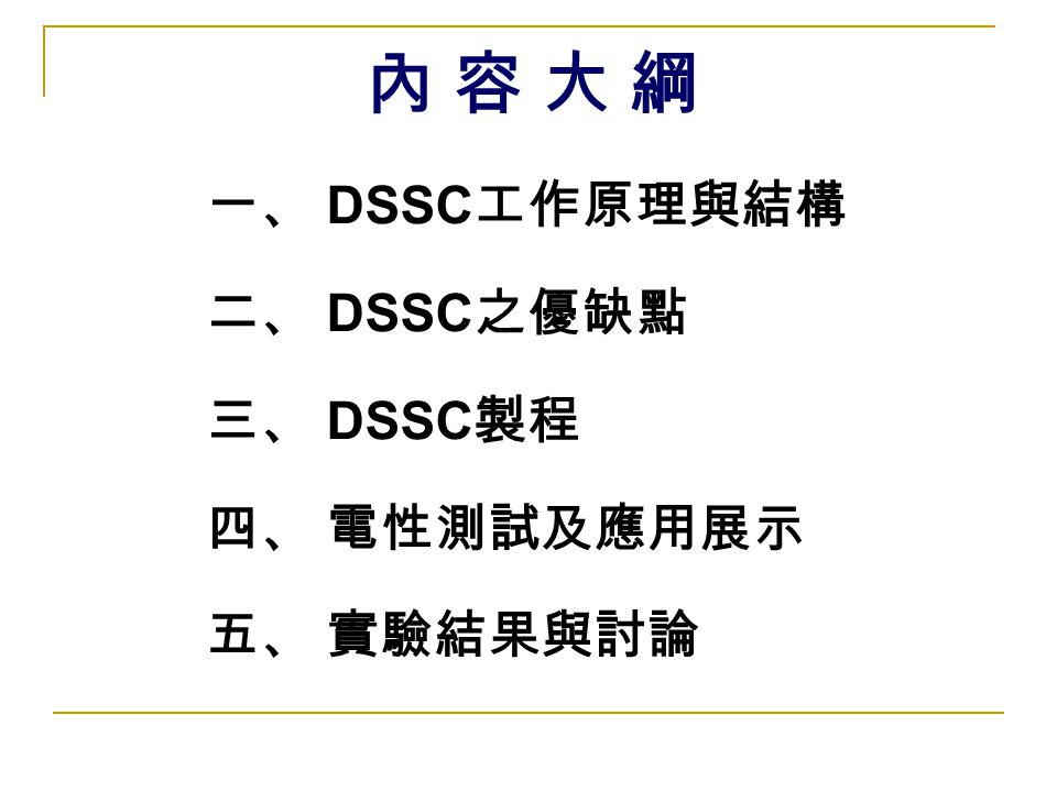 內 容 大 綱 一、 DSSC工作原理與結構 二、 DSSC之優缺點 三、 DSSC製程 四、 電性測試及應用展示 五、 實驗結果與討論