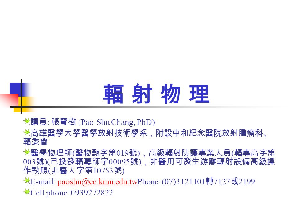 輻 射 物 理 講員: 張寶樹 (Pao-Shu Chang, PhD) 高雄醫學大學醫學放射技術學系,附設中和紀念醫院放射腫瘤科、輻委會
