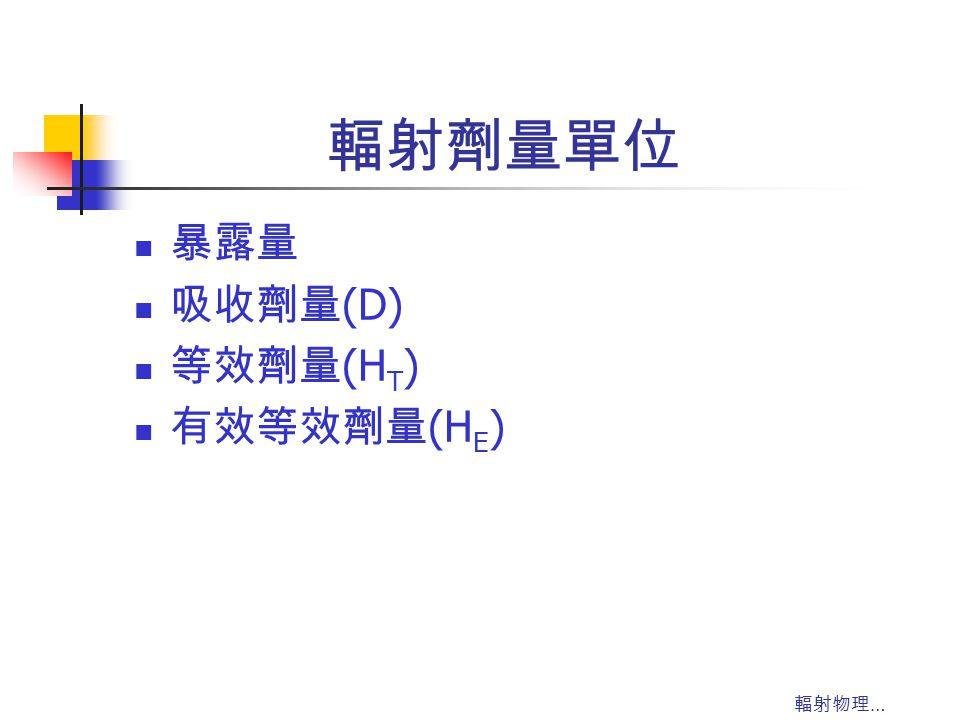 輻射劑量單位 暴露量 吸收劑量(D) 等效劑量(HT) 有效等效劑量(HE) 輻射物理…