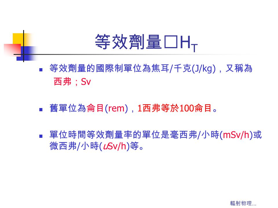 等效劑量‥HT 等效劑量的國際制單位為焦耳/千克(J/kg),又稱為 西弗;Sv 舊單位為侖目(rem),1西弗等於100侖目。