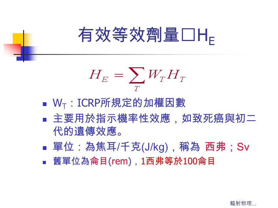 有效等效劑量‥HE WT:ICRP所規定的加權因數 主要用於指示機率性效應,如致死癌與初二代的遺傳效應。