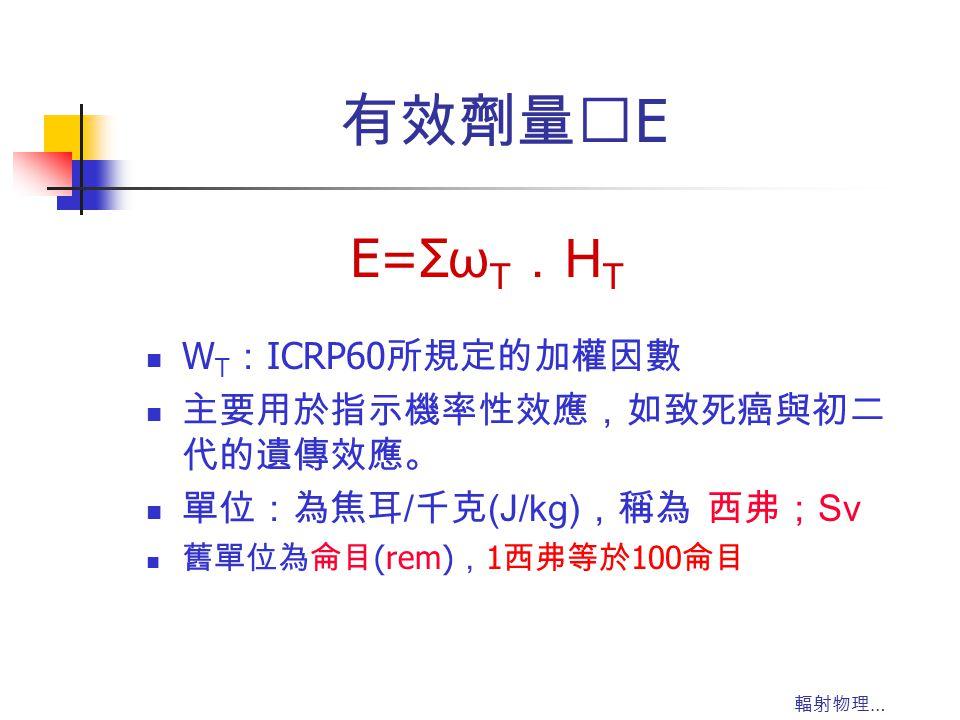 有效劑量‥E E=ΣωT.HT WT:ICRP60所規定的加權因數 主要用於指示機率性效應,如致死癌與初二代的遺傳效應。