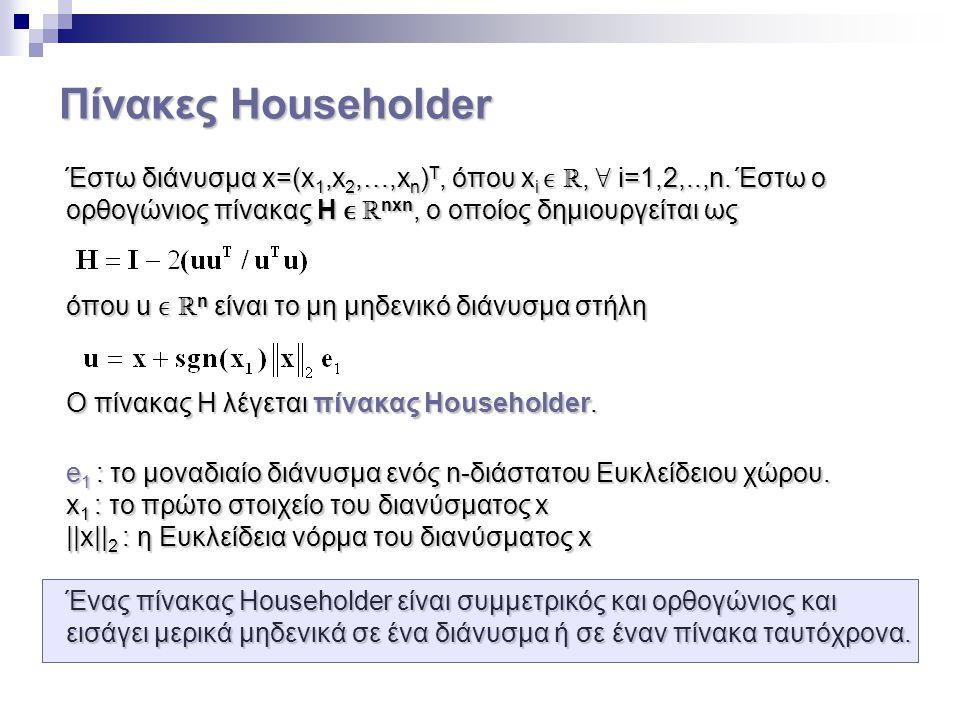 Πίνακες Householder Έστω διάνυσμα x=(x1,x2,…,xn)T, όπου xi ϵ ℝ, ∀ i=1,2,..,n. Έστω ο. ορθογώνιος πίνακας H ϵ ℝnxn, ο οποίος δημιουργείται ως.