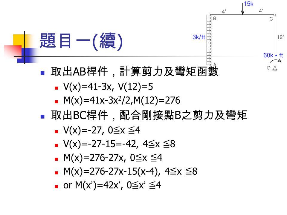 題目一(續) 取出AB桿件,計算剪力及彎矩函數 取出BC桿件,配合剛接點B之剪力及彎矩 V(x)=41-3x, V(12)=5