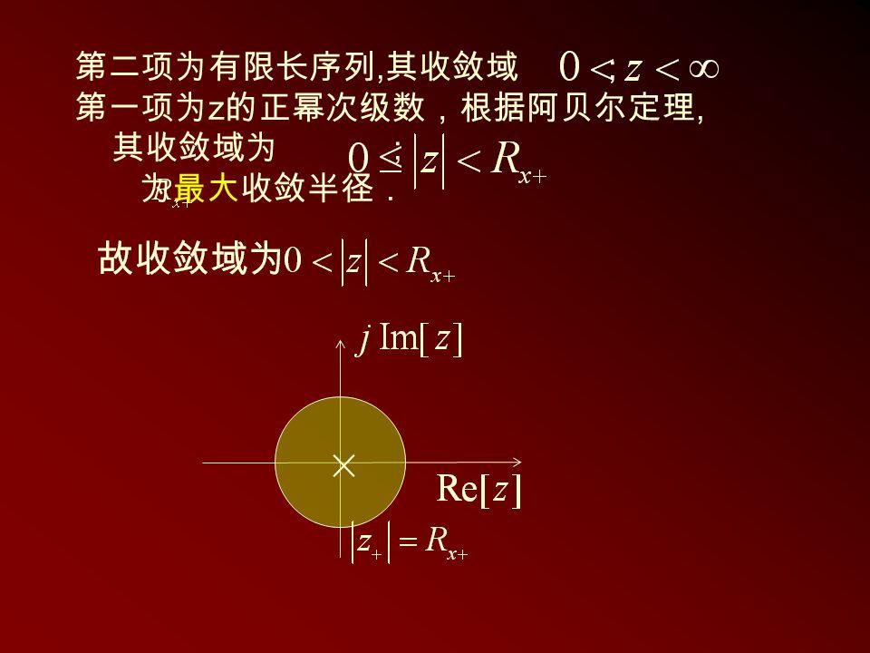 第二项为有限长序列,其收敛域 ; 第一项为z的正幂次级数,根据阿贝尔定理, 其收敛域为 ; 为最大收敛半径 .