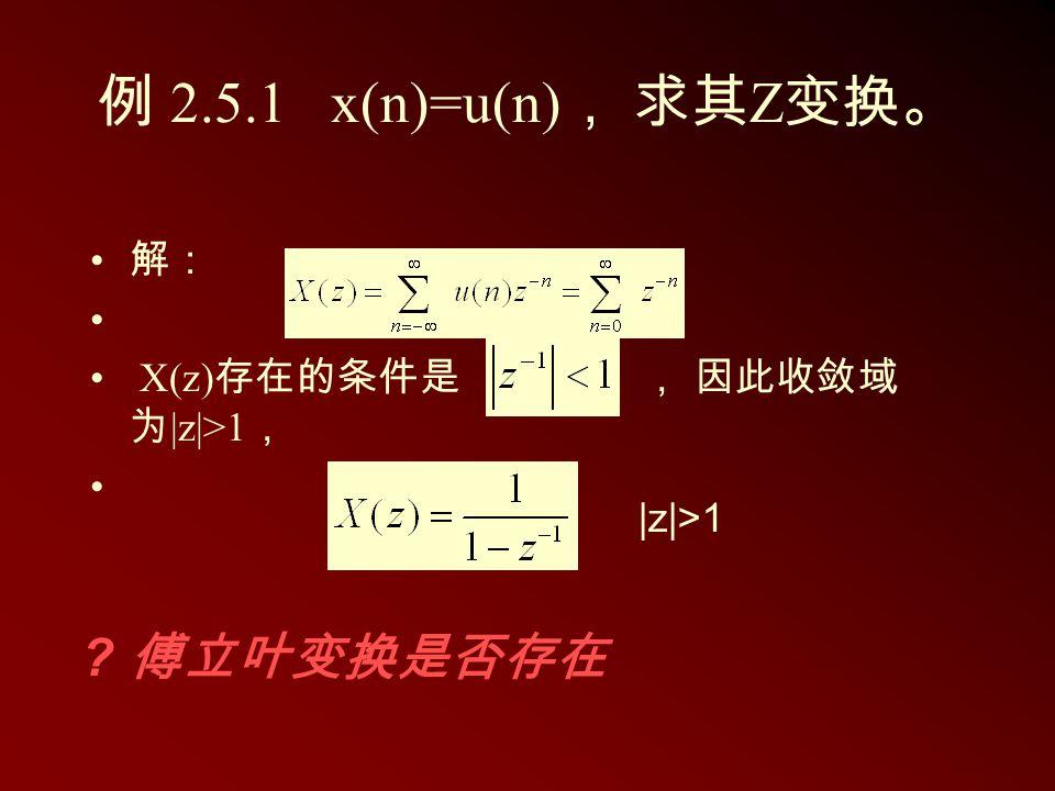 例 2.5.1 x(n)=u(n), 求其Z变换。 傅立叶变换是否存在 解: X(z)存在的条件是 , 因此收敛域为|z|>1,