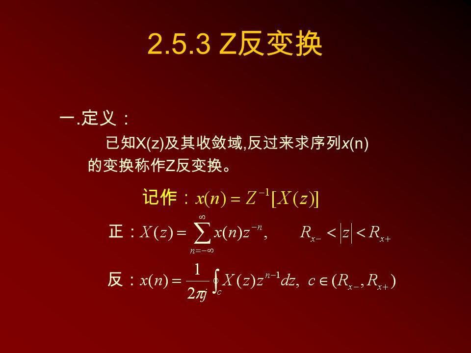 2.5.3 Z反变换 一.定义: 已知X(z)及其收敛域,反过来求序列x(n) 的变换称作Z反变换。