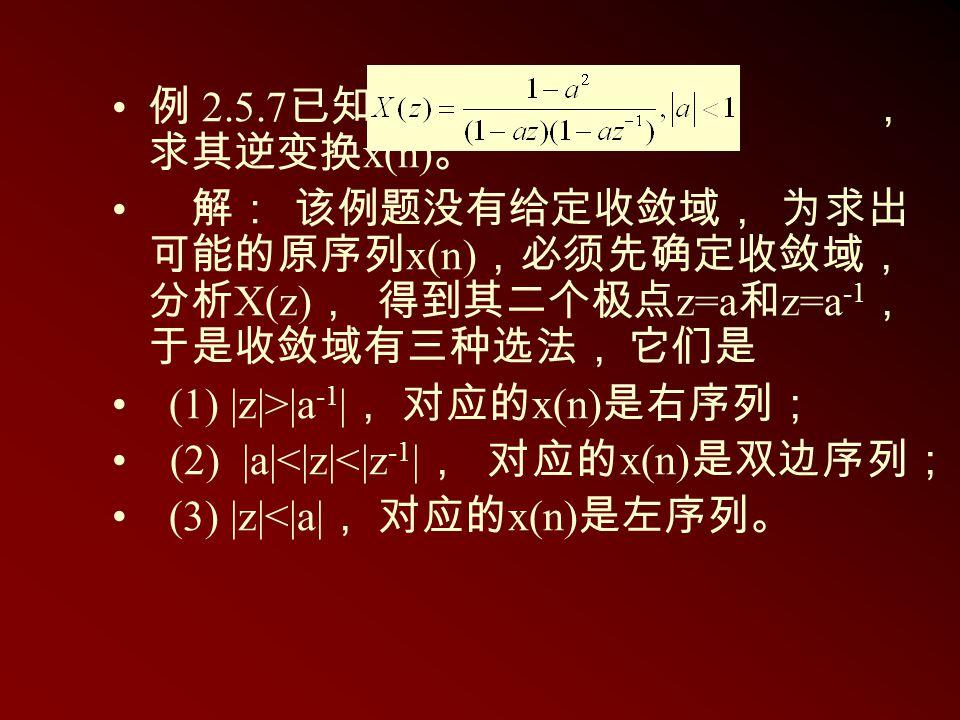 例 2.5.7已知 , 求其逆变换x(n)。 解: 该例题没有给定收敛域, 为求出可能的原序列x(n),必须先确定收敛域,分析X(z), 得到其二个极点z=a和z=a-1, 于是收敛域有三种选法, 它们是.