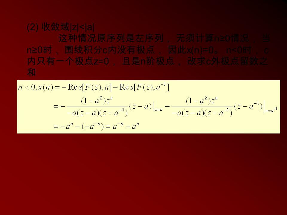 (2) 收敛域|z|<|a| 这种情况原序列是左序列, 无须计算n≥0情况, 当n≥0时, 围线积分c内没有极点, 因此x(n)=0。 n<0时, c内只有一个极点z=0, 且是n阶极点, 改求c外极点留数之和.