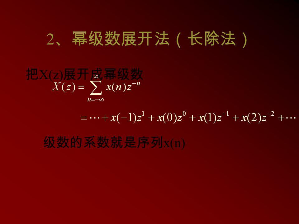 2、幂级数展开法(长除法) 把X(z)展开成幂级数 级数的系数就是序列x(n)