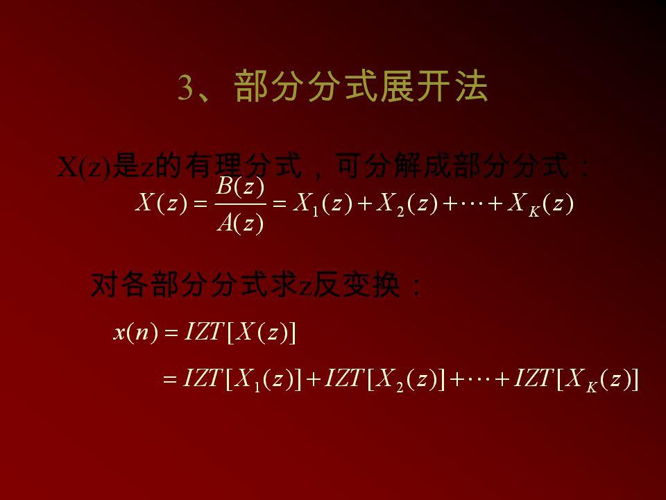 3、部分分式展开法 X(z)是z的有理分式,可分解成部分分式: 对各部分分式求z反变换: