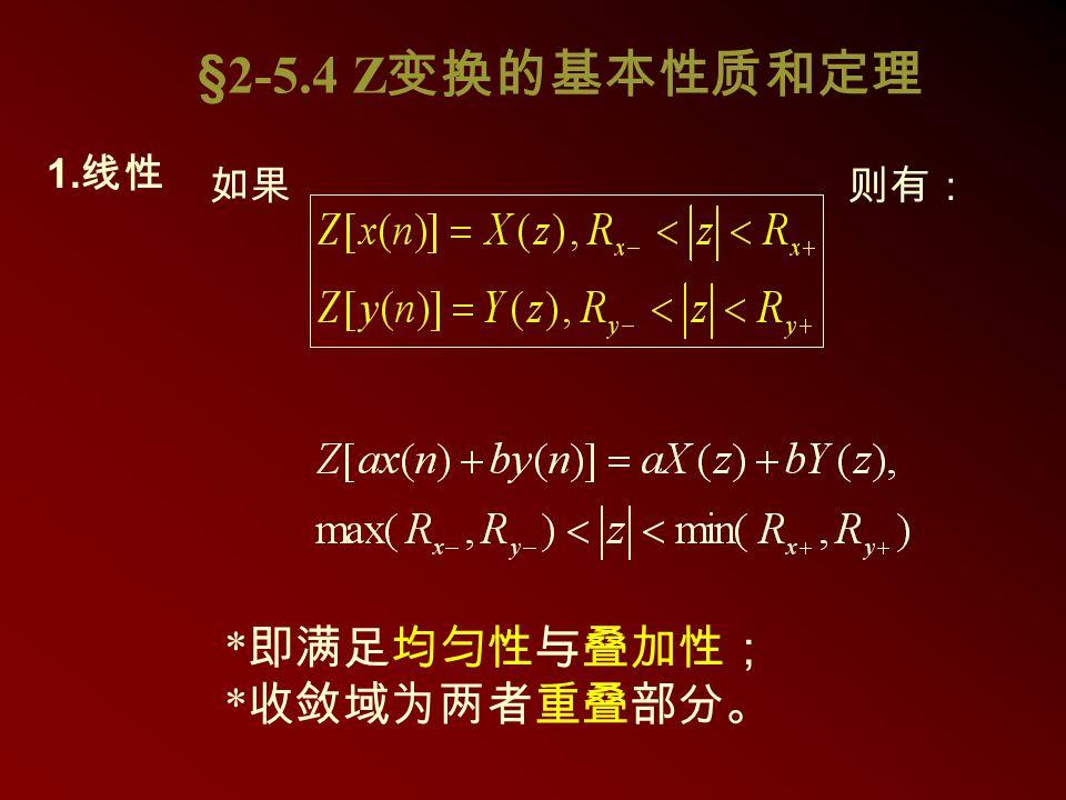 §2-5.4 Z变换的基本性质和定理 如果 则有: 1.线性 *即满足均匀性与叠加性;*收敛域为两者重叠部分。