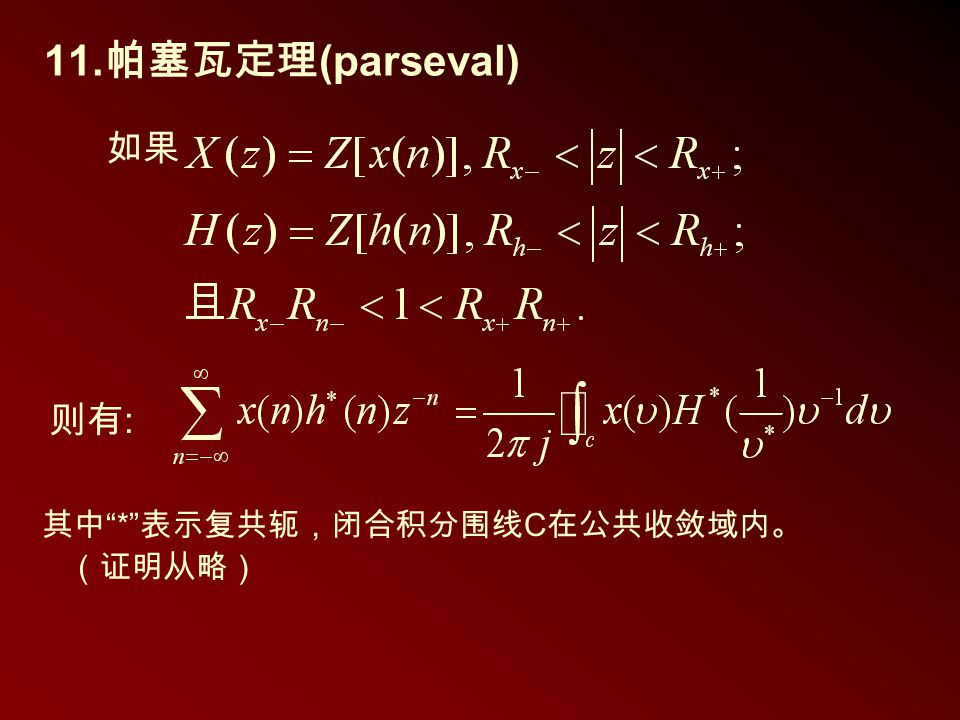 11.帕塞瓦定理(parseval) 如果 则有: 其中 * 表示复共轭,闭合积分围线C在公共收敛域内。 (证明从略)