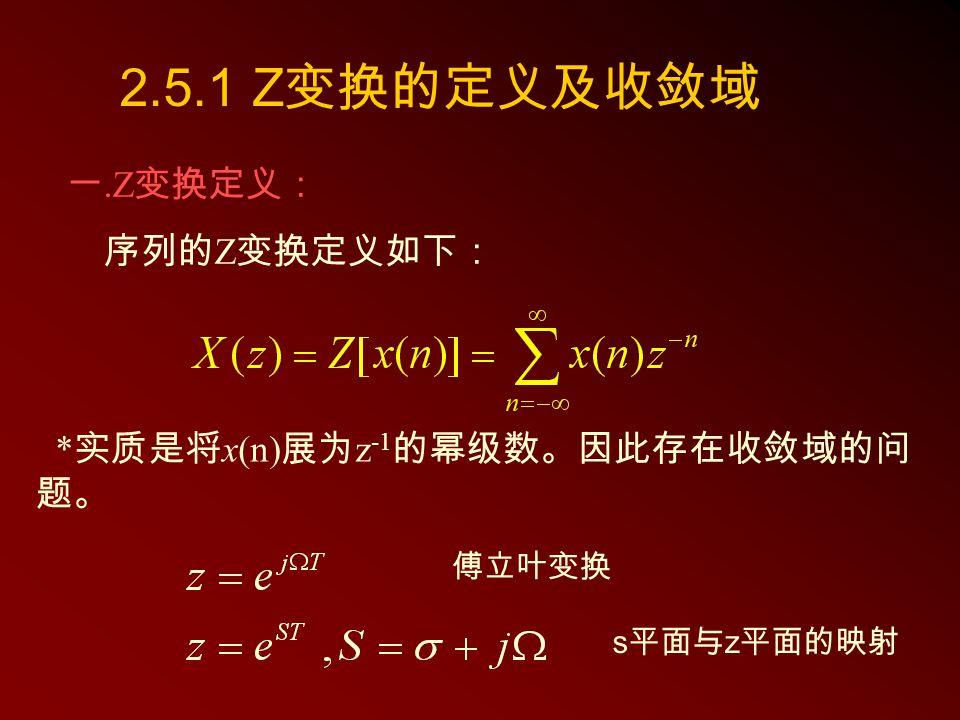 2.5.1 Z变换的定义及收敛域 一.Z变换定义: 序列的Z变换定义如下: *实质是将x(n)展为z-1的幂级数。因此存在收敛域的问题。