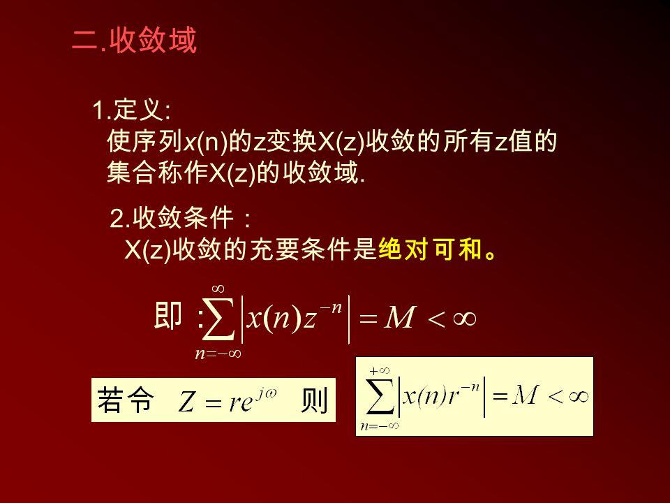 二.收敛域 1.定义: 使序列x(n)的z变换X(z)收敛的所有z值的 集合称作X(z)的收敛域. 2.收敛条件: