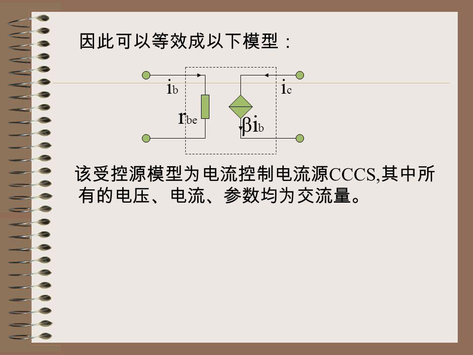 因此可以等效成以下模型: 该受控源模型为电流控制电流源CCCS,其中所有的电压、电流、参数均为交流量。 ib ic rbe βib