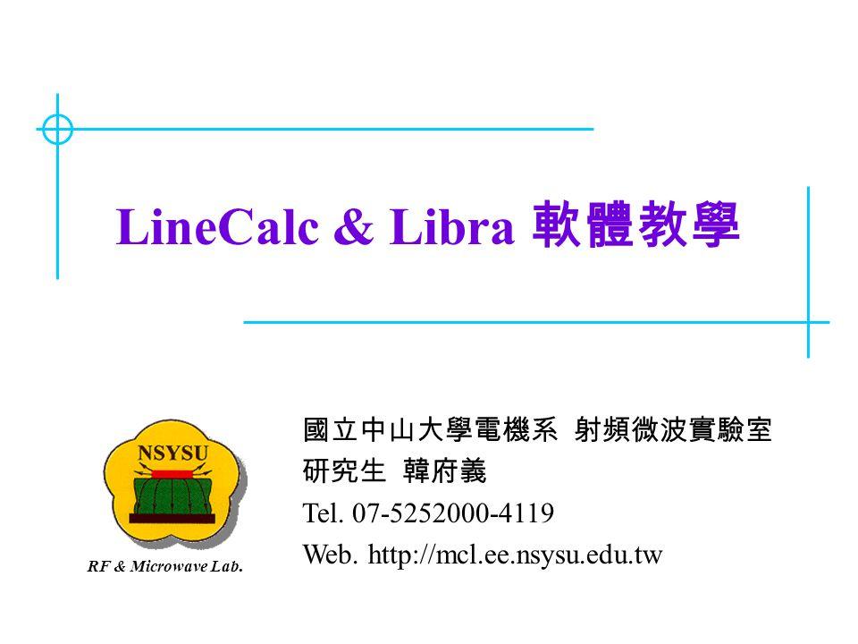 LineCalc & Libra 軟體教學 國立中山大學電機系 射頻微波實驗室 研究生 韓府義 Tel. 07-5252000-4119