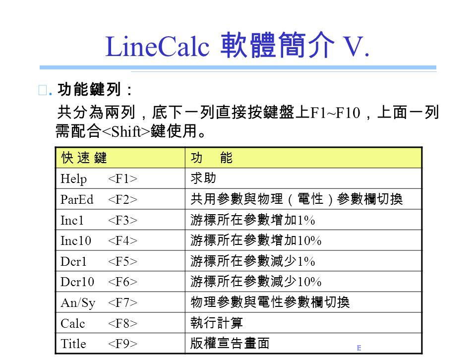 LineCalc 軟體簡介 V. ☆. 功能鍵列: 共分為兩列,底下一列直接按鍵盤上F1~F10,上面一列需配合<Shift>鍵使用。 快 速 鍵. 功 能. Help <F1> 求助.