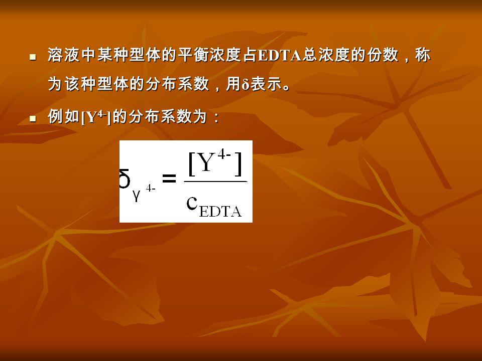 溶液中某种型体的平衡浓度占EDTA总浓度的份数,称为该种型体的分布系数,用δ表示。
